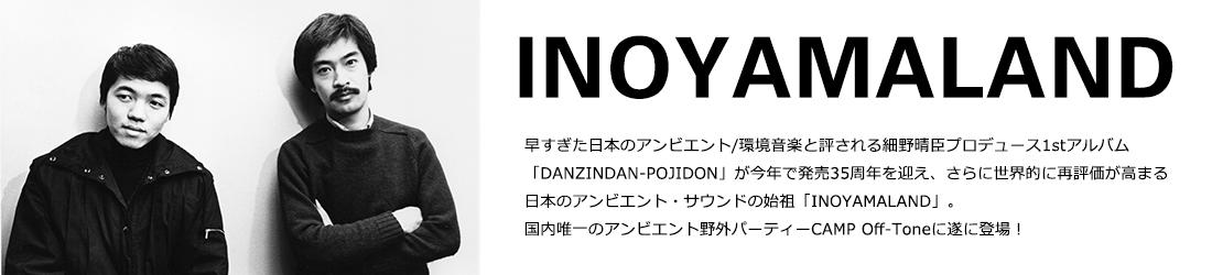 INOYAMALAND イノヤマランド 早すぎた日本のアンビエント/環境音楽と評される細野晴臣プロデュース1stアルバム 「DANZINDAN-POJIDON」が今年で発売35周年を迎え、さらに世界的に再評価が高まる 日本のアンビエント・サウンドの始祖「INOYAMALAND」。 国内唯一のアンビエント野外パーティーCAMP Off-Toneに遂に登場!